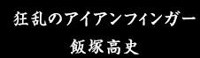 狂乱のアイアンフィンガー 飯塚高史